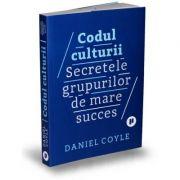 Codul culturii. Secretele grupurilor de mare succes - Daniel Coyle