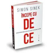 Incepe cu de ce. Cum ne inspira marii lideri astfel incat sa trecem la actiune - Simon Sinek