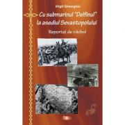 Cu submarinul Delfinul la asediul Sevastopolului - Constantin Virgil Gheorghiu