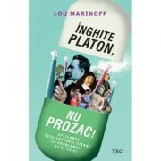 Inghite Platon, nu Prozac! Aplicarea intelepciunii eterne la problemele de zi cu zi - Lou Marinoff