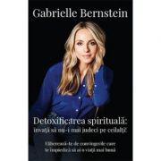 Detoxifierea spirituala. Invata sa nu-i mai judeci pe ceilalti! Elibereaza-te de convingerile care te impiedica sa ai o viata mai buna - Gabrielle Ber
