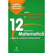 Matematica 12. Algebra, analiza matematica. Pregatire suplimentara diferentiala pentru pregatirea la clasa si bacalaureat - Marin Chirciu imagine librariadelfin.ro