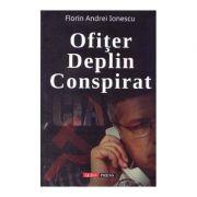 Ofiter deplin conspirat - Florin Andrei Ionescu imagine librariadelfin.ro