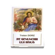 Pe genunchii lui Iisus - Traian Dorz