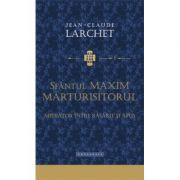 Sfantul Maxim Marturisitorul, mediator intre Rasarit si Apus - Jean-Claude Larchet