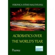 Acrobatics over the World's Tear. Poems - Veronica Stanei Macoveanu