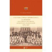Cultura corala bisericeasca la romani. Documente din arhiva Mitropoliei Ungrovlahiei (1876-1897) - Pr. Stelian Ionascu
