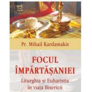 Focul impartasaniei. Liturghia si euharistia in viata Bisericii - Pr Mihail Kardamakis
