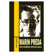 Marin Preda. Anii formarii intelectuale (1929-1948) - Stan V. Cristea