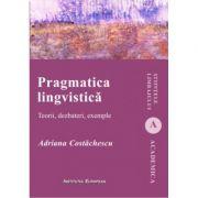 Pragmatica lingvistica. Teorii, dezbateri, exemple - Adriana Costachescu