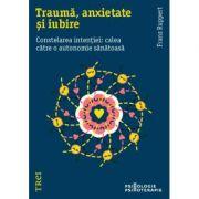 Trauma, anxietate si iubire. Constelarea intentiei: calea catre o autonomie sanatoasa - Franz Ruppert