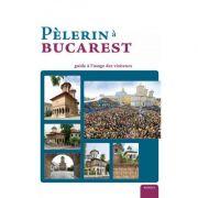 Pelerin a Bucarest. Guide a l'usage des visiteurs (album) - Pr. Dr. Nicolae Dascalu