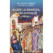 Slujind lui Dumnezeu, slujim oamenilor. Predici - dr. Vasile Coman, Episcop al Oradiei