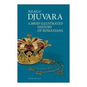 A Brief Illustrated History of Romanians. Editie 2018 - Neagu Djuvara