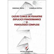 Cazuri clinice de psihiatrie. Explicatii psihodinamice si psihologice complexe - Simona Trifu, Camelia Petcu imagine librariadelfin.ro