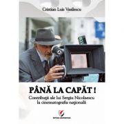 Pana La Capat! - Contributii Ale Lui Sergiu Nicolaescu La Cinematografia Nationala - Cristian Luis Vasilescu