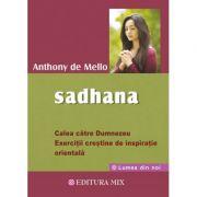 Sadhana. Calea catre Dumnezeu. Exercitii crestine de inspiratie orientala - Anthony De Mello