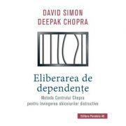 Eliberarea de dependente. Metoda Centrului Chopra pentru invingerea obiceiurilor distructive - Deepak Chopra, David Simon