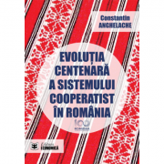 Evolutia centenara a sistemului cooperatist in Romania - Constantin Anghelache imagine librariadelfin.ro