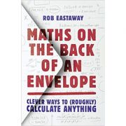 Maths on the Back of an Envelope: Clever ways to (roughly) calculate anything - Rob Eastaway