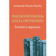 Pseudoortodoxia (Falsa ortodoxie). Intrebari si raspunsuri - Ieromonah Macarie Marchis