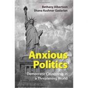 Anxious Politics: Democratic Citizenship in a Threatening World - Bethany Albertson, Shana Kushner Gadarian