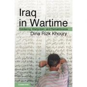 Iraq in Wartime: Soldiering, Martyrdom, and Remembrance - Dina Rizk Khoury