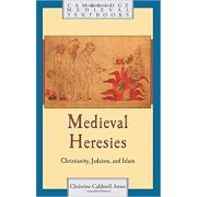 Medieval Heresies: Christianity, Judaism, and Islam - Christine Caldwell Ames