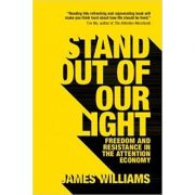 Stand out of our Light: Freedom and Resistance in the Attention Economy - James Williams