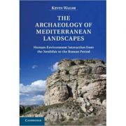 The Archaeology of Mediterranean Landscapes: Human-Environment Interaction from the Neolithic to the Roman Period - Kevin Walsh