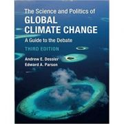 The Science and Politics of Global Climate Change: A Guide to the Debate - Andrew E. Dessler, Edward A. Parson
