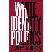 White Identity Politics - Ashley Jardina