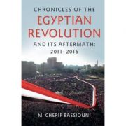 Chronicles of the Egyptian Revolution and its Aftermath: 2011–2016 - M. Cherif Bassiouni