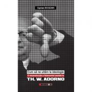 Cum sa ne uitam la ideologie. O reconstructie a fizionomiei sociale la Th. W. Adorno - Ciprian Bogdan