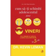 Cum sa-ti schimbi adolescentul pana vineri. De la obraznic si capricios, la respectuos si responsabil in 5 zile - Dr. Kevin Leman