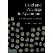 Land and Privilege in Byzantium: The Institution of Pronoia - Mark C. Bartusis