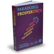 Paradoxul Prosperitatii. Cum pot inovatiile sa scoata popoarele din saracie - Clayton M. Christensen