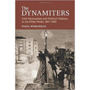 The Dynamiters: Irish Nationalism and Political Violence in the Wider World, 1867–1900 - Dr Niall Whelehan