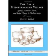 The Early Mediterranean Village: Agency, Material Culture, and Social Change in Neolithic Italy - John Robb