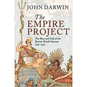 The Empire Project: The Rise and Fall of the British World-System, 1830–1970 - John Darwin