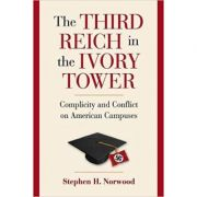The Third Reich in the Ivory Tower: Complicity and Conflict on American Campuses - Stephen H. Norwood