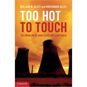 Too Hot to Touch: The Problem of High-Level Nuclear Waste - William M. Alley, Rosemarie Alley