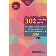 Limba si literatura romana - 30 de modele de teste - in vederea pregatirii examenului de Evaluare Nationala 2020 - clasa a VII-a imagine librariadelfin.ro