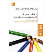 Fictiuni politice in societatea globalizata. Studii de caz pentru un glosar al fictiunii politice contemporane - Horea George Bacanu imagine librariadelfin.ro