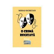 O crima regizata. Roman - Mihai Ochetan imagine librariadelfin.ro