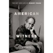 American Witness: The Art and Life of Robert Frank - RJ Smith