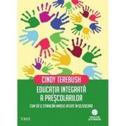 Educatia integrata a prescolarilor. Cum sa le stimulam mintile aflate in dezvoltare - Cindy Terebush