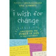 I Wish for Change: Unleashing the Power of Kids to Make a Difference - Kyle Schwartz