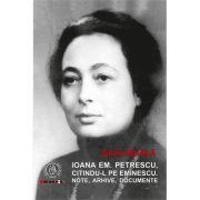 Ioana Em. Petrescu, citindu-l pe Eminescu. Note, arhive, documente - Silviu Mihaila