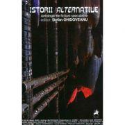 Istorii alternative. Antologie de fictiuni speculative - Editor Stefan Ghidoveanu imagine librariadelfin.ro